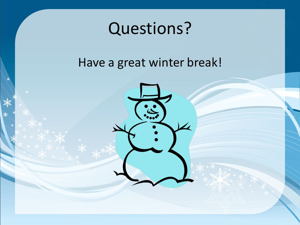 Questions Have a great winter break!