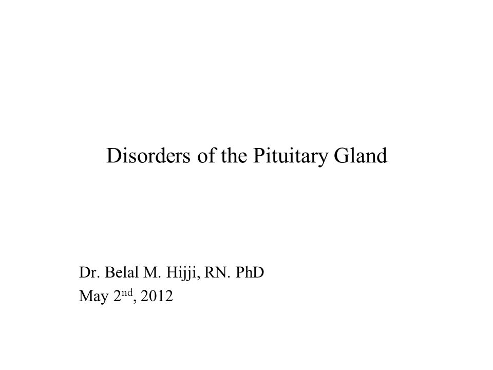 Disorders of the Pituitary Gland Dr. Belal M. Hijji, RN. PhD May 2 nd, 2012