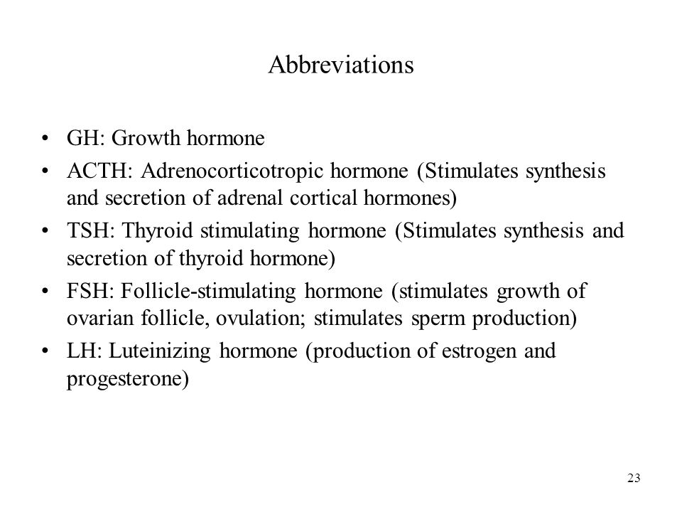 23 Abbreviations GH: Growth hormone ACTH: Adrenocorticotropic hormone (Stimulates synthesis and secretion of adrenal cortical hormones) TSH: Thyroid stimulating hormone (Stimulates synthesis and secretion of thyroid hormone) FSH: Follicle-stimulating hormone (stimulates growth of ovarian follicle, ovulation; stimulates sperm production) LH: Luteinizing hormone (production of estrogen and progesterone)