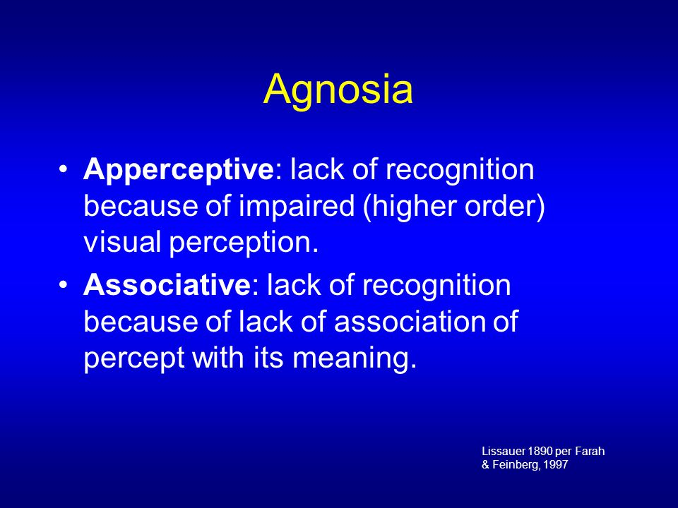 Apperceptive Agnosia Basic acuity and visual fields preserved: –Good acuity, –Brightness discrimination, –Color vision, and –Other elementary visual capabilities However, cannot distinguish between or recognize different visual shapes Cannot copy (draw) shapes
