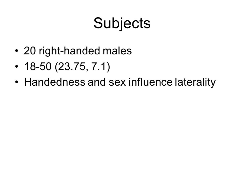 Subjects 20 right-handed males 18-50 (23.75, 7.1) Handedness and sex influence laterality