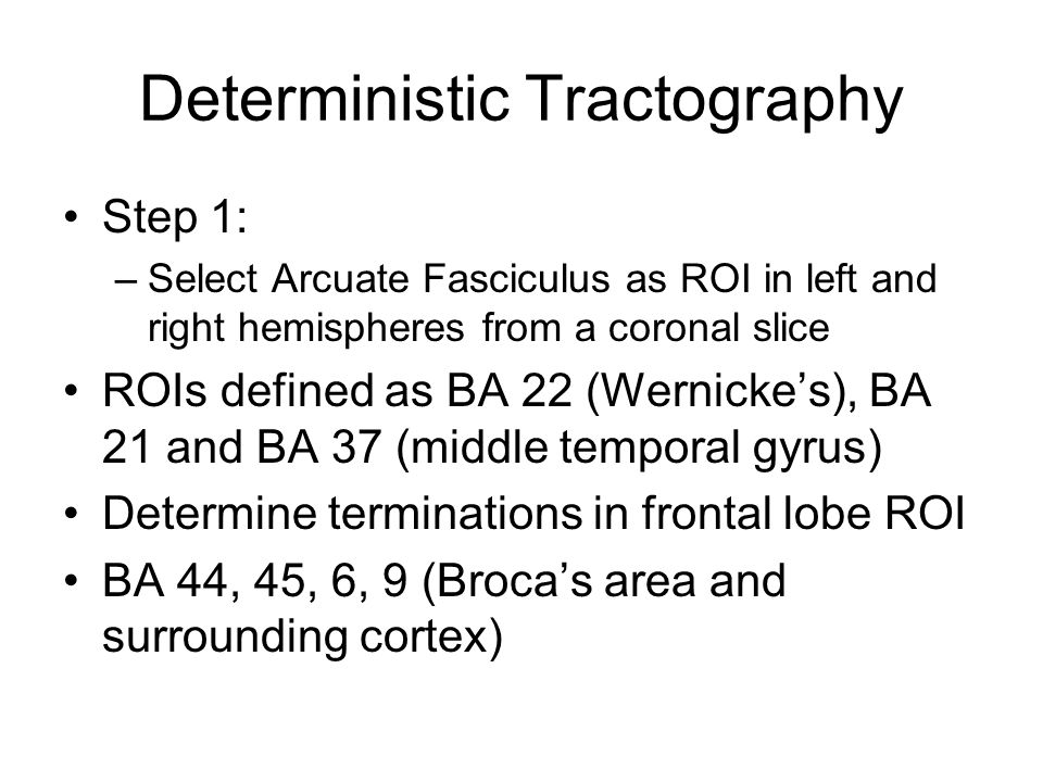 Deterministic Tractography Step 1: –Select Arcuate Fasciculus as ROI in left and right hemispheres from a coronal slice ROIs defined as BA 22 (Wernicke's), BA 21 and BA 37 (middle temporal gyrus) Determine terminations in frontal lobe ROI BA 44, 45, 6, 9 (Broca's area and surrounding cortex)