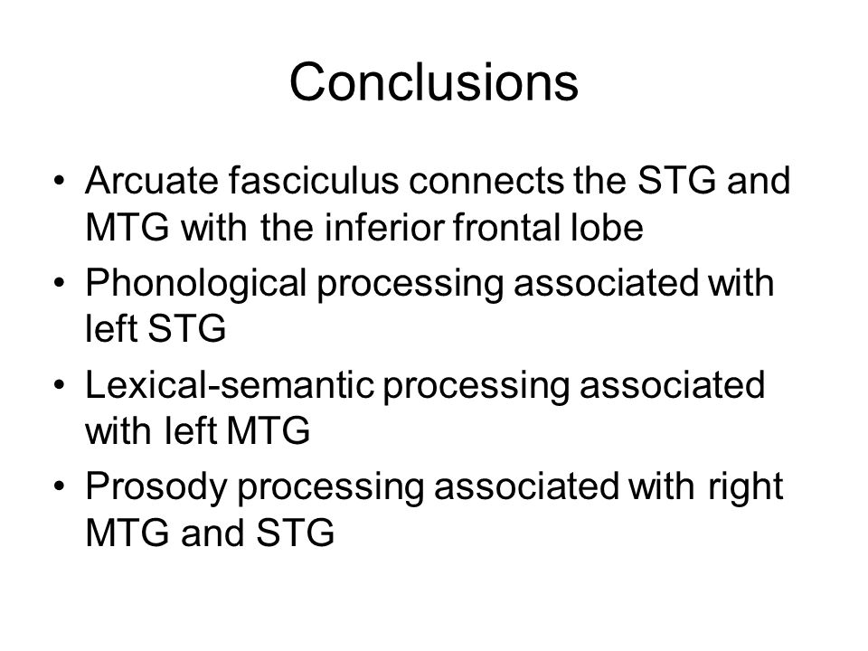 Conclusions Arcuate fasciculus connects the STG and MTG with the inferior frontal lobe Phonological processing associated with left STG Lexical-semantic processing associated with left MTG Prosody processing associated with right MTG and STG