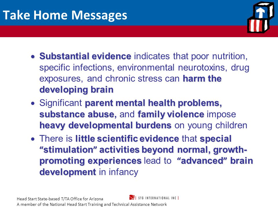 Head Start State-based T/TA Office for Arizona A member of the National Head Start Training and Technical Assistance Network Take Home Messages  Substantial evidence harm the developing brain  Substantial evidence indicates that poor nutrition, specific infections, environmental neurotoxins, drug exposures, and chronic stress can harm the developing brain parent mental health problems, substance abusefamily violence heavy developmental burdens  Significant parent mental health problems, substance abuse, and family violence impose heavy developmental burdens on young children little scientific evidencespecial stimulation activities beyond normal, growth- promoting experiences advanced brain development  There is little scientific evidence that special stimulation activities beyond normal, growth- promoting experiences lead to advanced brain development in infancy