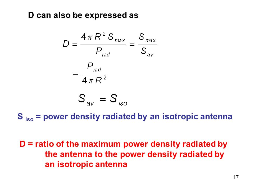 17 D can also be expressed as S iso = power density radiated by an isotropic antenna D = ratio of the maximum power density radiated by the antenna to