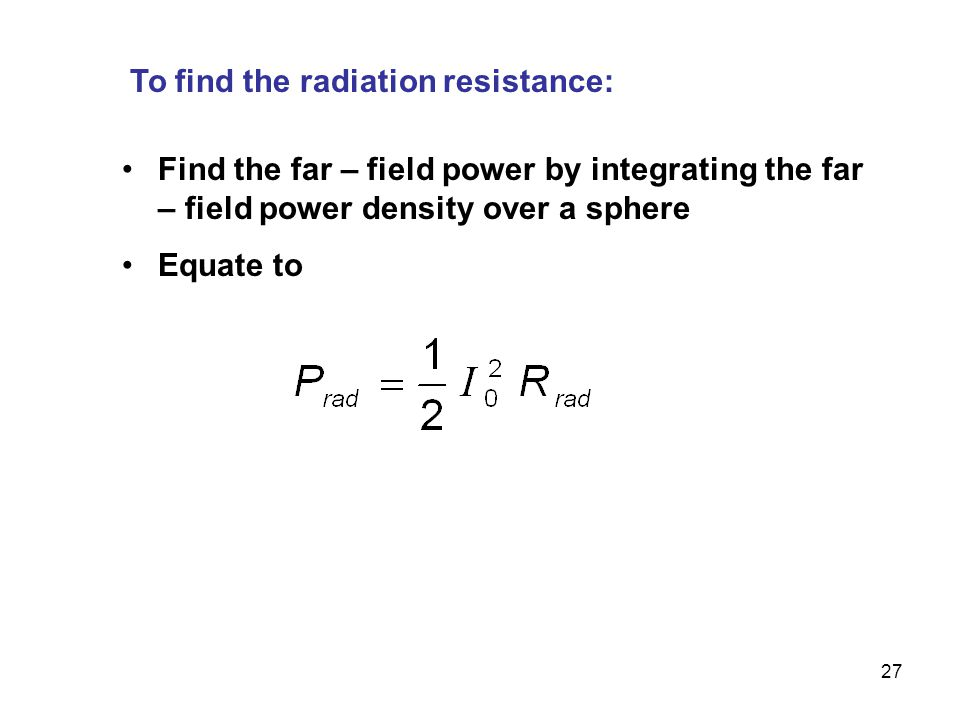 27 To find the radiation resistance: Find the far – field power by integrating the far – field power density over a sphere Equate to