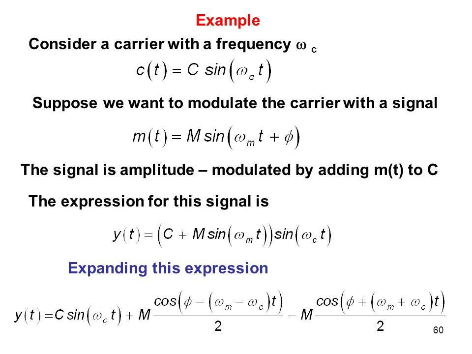 60 Example Consider a carrier with a frequency  c Suppose we want to modulate the carrier with a signal The signal is amplitude – modulated by adding