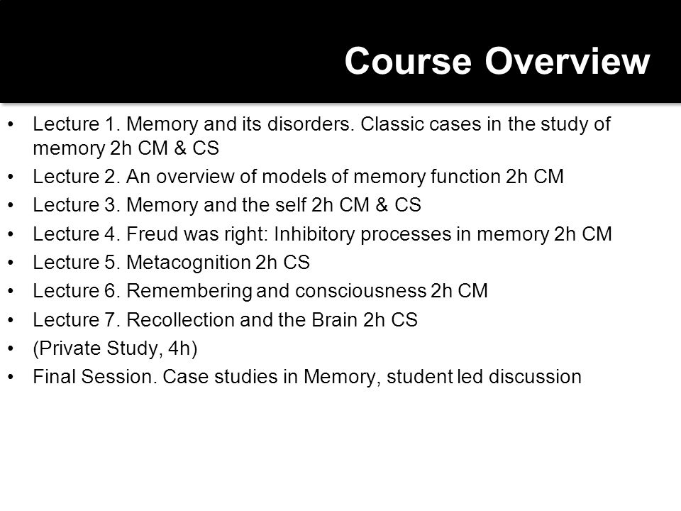 Content & Goals Describe the differences in disorders of memory due to neurological and psychiatric disorders Demonstrate a sound understanding of key contemporary concepts in Memory Theory (as suggested by, but not restricted to the topics of the lecture list).