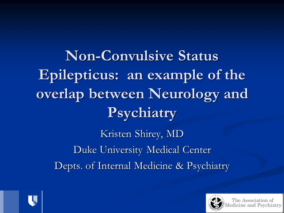 Non-Convulsive Status Epilepticus: an example of the overlap between Neurology and Psychiatry Kristen Shirey, MD Duke University Medical Center Depts.