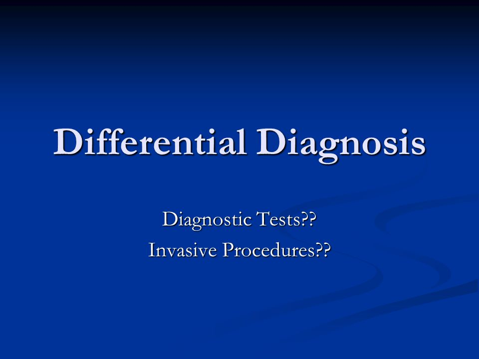 Differential Diagnosis Diagnostic Tests?? Invasive Procedures??