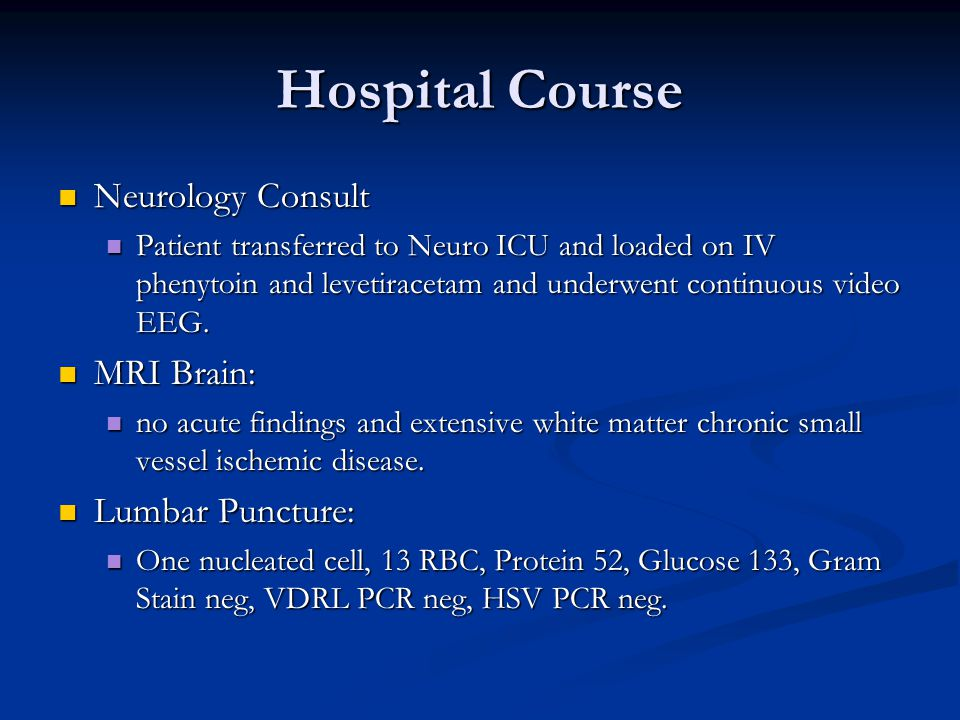 Hospital Course Neurology Consult Neurology Consult Patient transferred to Neuro ICU and loaded on IV phenytoin and levetiracetam and underwent continuous video EEG.