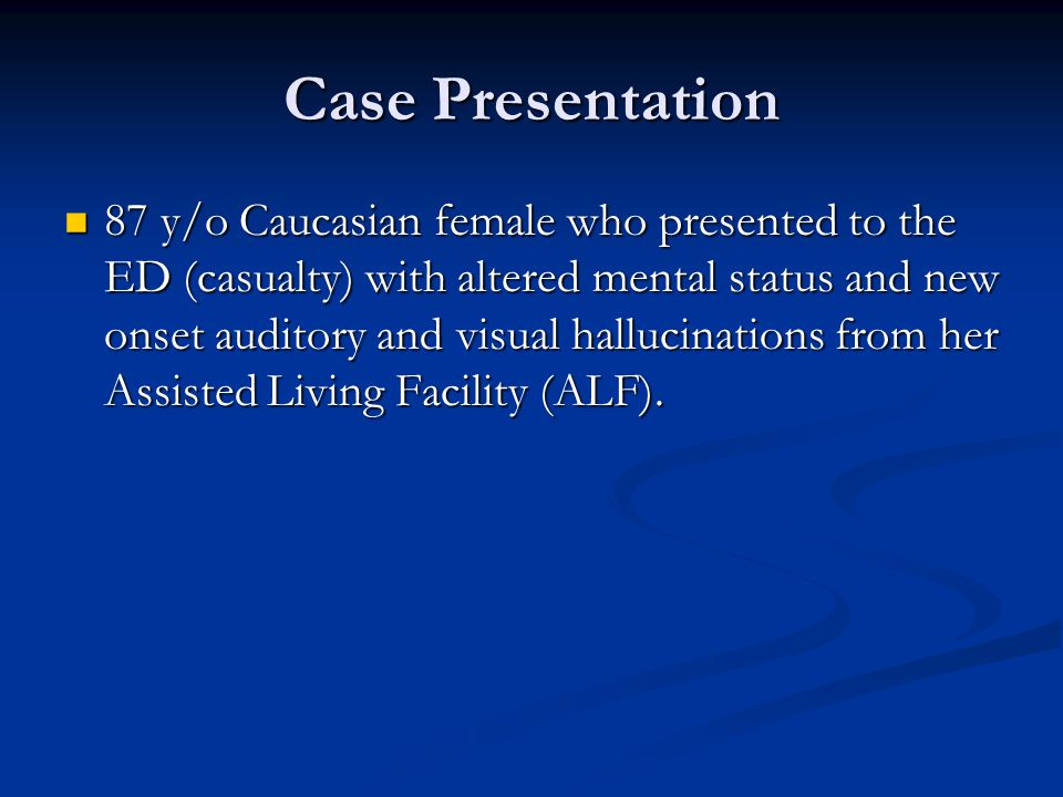 Case Presentation 87 y/o Caucasian female who presented to the ED (casualty) with altered mental status and new onset auditory and visual hallucinations from her Assisted Living Facility (ALF).