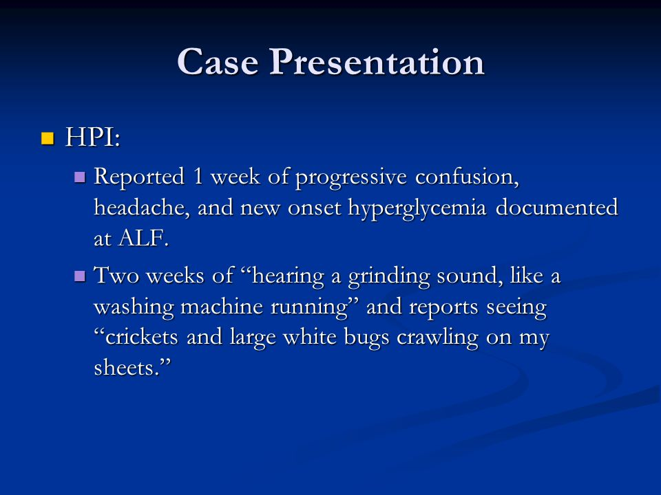 Case Presentation HPI: HPI: Reported 1 week of progressive confusion, headache, and new onset hyperglycemia documented at ALF.