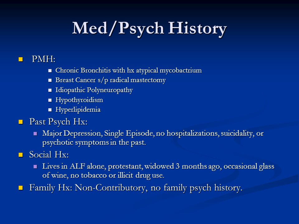 Med/Psych History PMH: PMH: Chronic Bronchitis with hx atypical mycobactrium Chronic Bronchitis with hx atypical mycobactrium Breast Cancer s/p radical mastectomy Breast Cancer s/p radical mastectomy Idiopathic Polyneuropathy Idiopathic Polyneuropathy Hypothyroidism Hypothyroidism Hyperlipidemia Hyperlipidemia Past Psych Hx: Past Psych Hx: Major Depression, Single Episode, no hospitalizations, suicidality, or psychotic symptoms in the past.