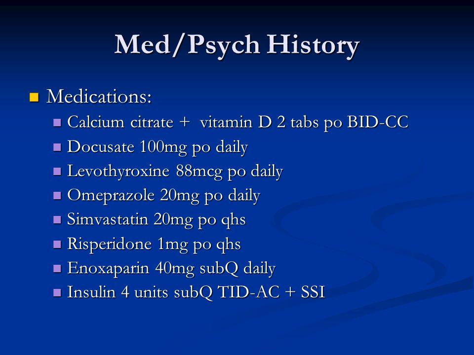 Med/Psych History Medications: Medications: Calcium citrate + vitamin D 2 tabs po BID-CC Calcium citrate + vitamin D 2 tabs po BID-CC Docusate 100mg po daily Docusate 100mg po daily Levothyroxine 88mcg po daily Levothyroxine 88mcg po daily Omeprazole 20mg po daily Omeprazole 20mg po daily Simvastatin 20mg po qhs Simvastatin 20mg po qhs Risperidone 1mg po qhs Risperidone 1mg po qhs Enoxaparin 40mg subQ daily Enoxaparin 40mg subQ daily Insulin 4 units subQ TID-AC + SSI Insulin 4 units subQ TID-AC + SSI