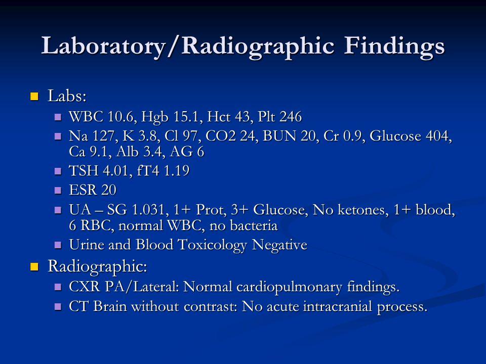 Laboratory/Radiographic Findings Labs: Labs: WBC 10.6, Hgb 15.1, Hct 43, Plt 246 WBC 10.6, Hgb 15.1, Hct 43, Plt 246 Na 127, K 3.8, Cl 97, CO2 24, BUN