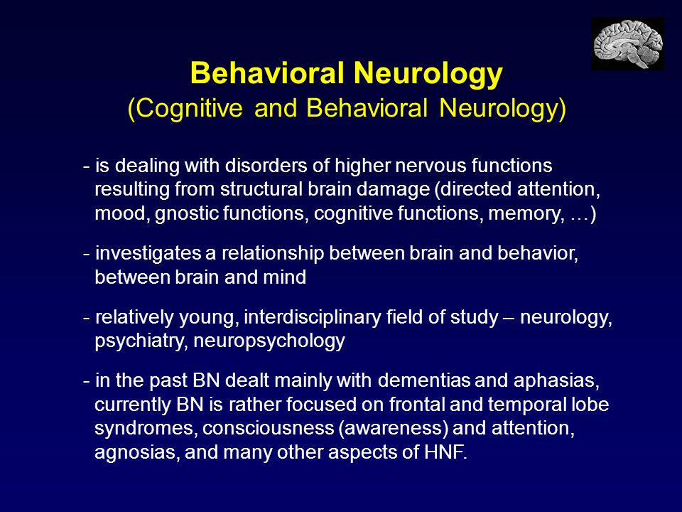 Behavioral Neurology (Cognitive and Behavioral Neurology) - is dealing with disorders of higher nervous functions resulting from structural brain dama
