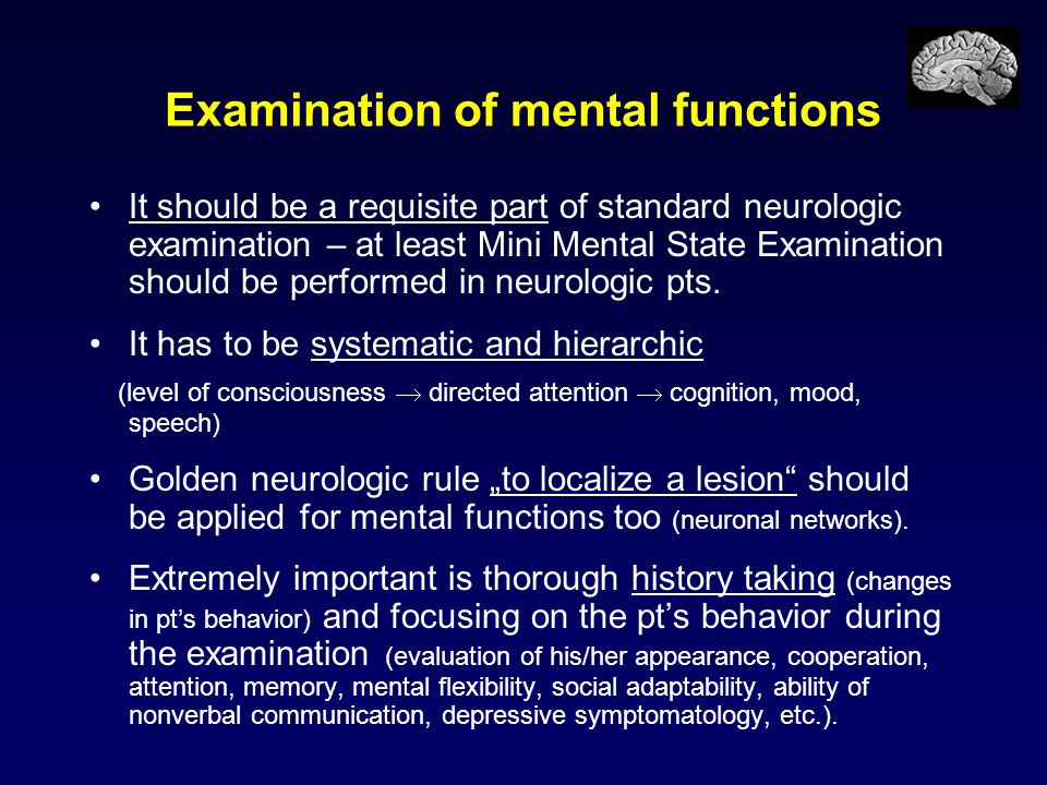Examination of mental functions It should be a requisite part of standard neurologic examination – at least Mini Mental State Examination should be pe