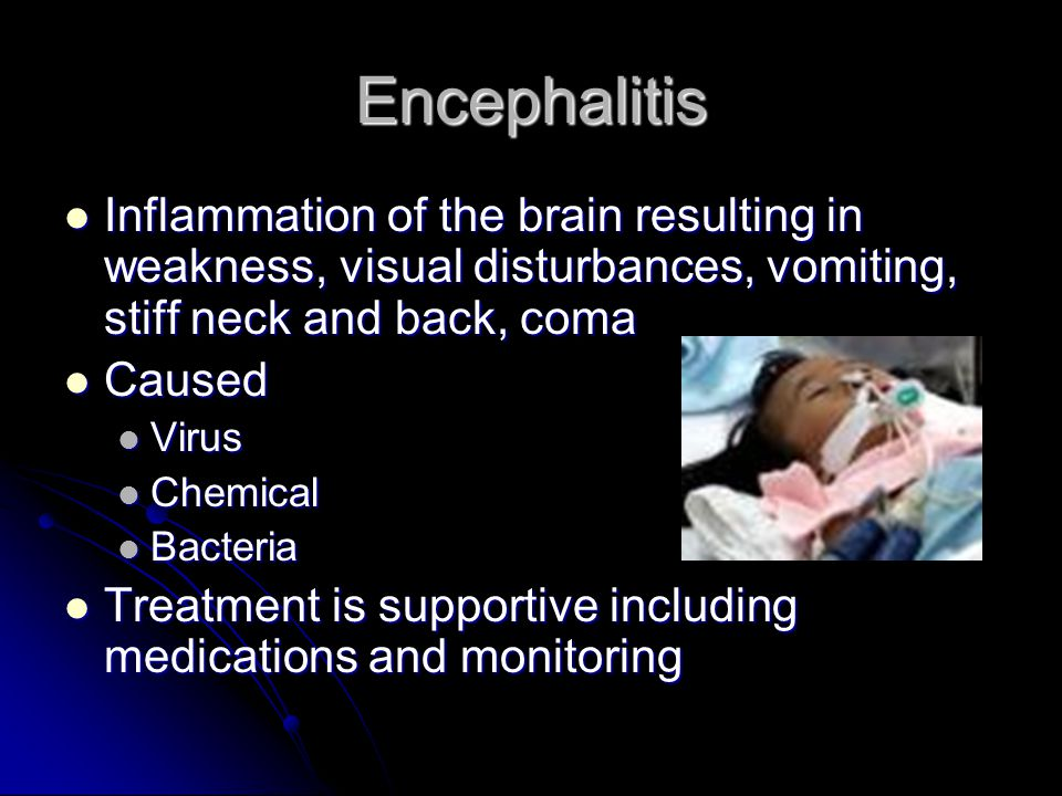 Encephalitis Inflammation of the brain resulting in weakness, visual disturbances, vomiting, stiff neck and back, coma Inflammation of the brain resul