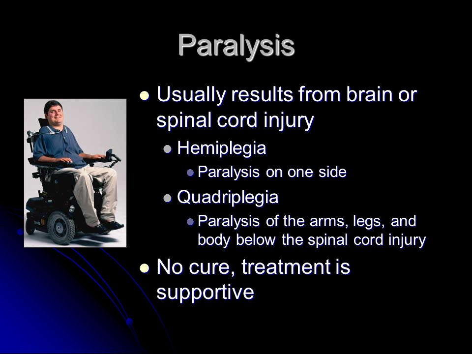 Paralysis Usually results from brain or spinal cord injury Usually results from brain or spinal cord injury Hemiplegia Hemiplegia Paralysis on one sid