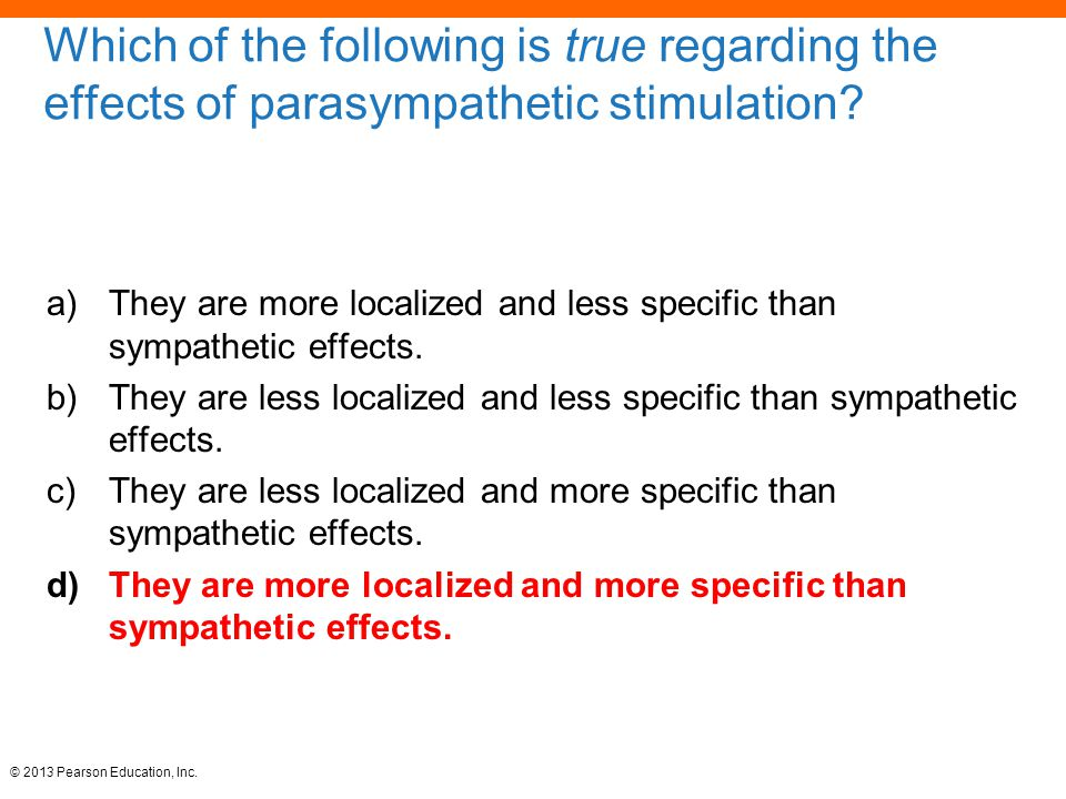 © 2013 Pearson Education, Inc. Which of the following is true regarding the effects of parasympathetic stimulation? a)They are more localized and less