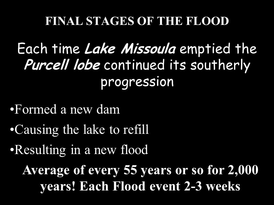 FINAL STAGES OF THE FLOOD Formed a new dam Causing the lake to refill Resulting in a new flood Average of every 55 years or so for 2,000 years! Each F
