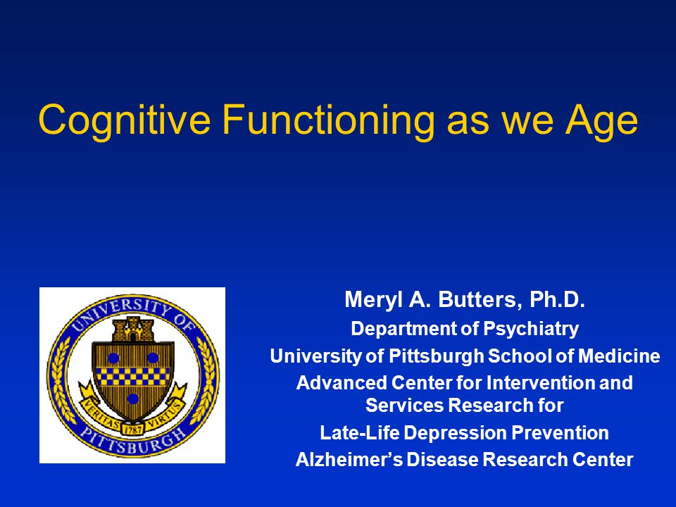 Cognitive Functioning as we Age Meryl A. Butters, Ph.D.