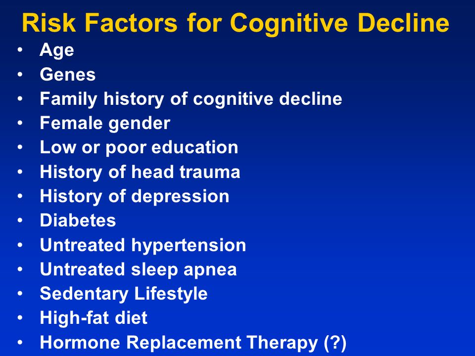 Risk Factors for Cognitive Decline Age Genes Family history of cognitive decline Female gender Low or poor education History of head trauma History of depression Diabetes Untreated hypertension Untreated sleep apnea Sedentary Lifestyle High-fat diet Hormone Replacement Therapy (?)