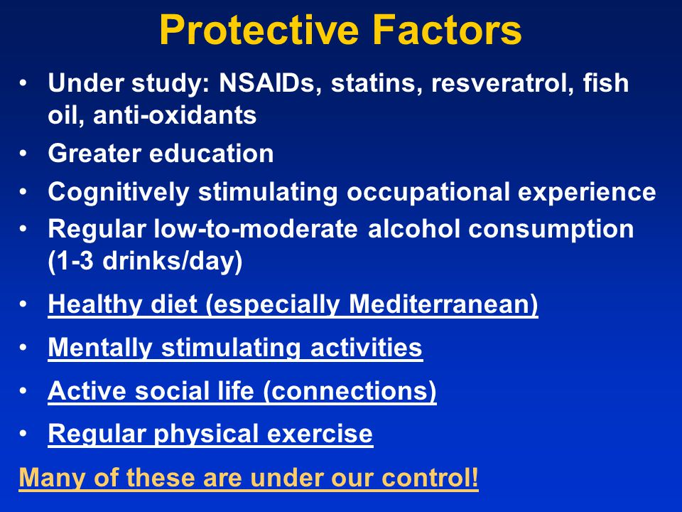 Protective Factors Under study: NSAIDs, statins, resveratrol, fish oil, anti-oxidants Greater education Cognitively stimulating occupational experienc