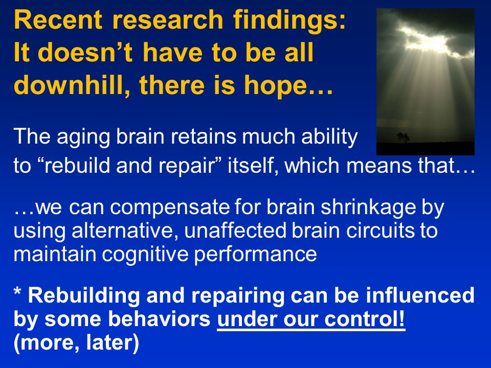 Recent research findings: It doesn't have to be all downhill, there is hope… The aging brain retains much ability to rebuild and repair itself, which means that… …we can compensate for brain shrinkage by using alternative, unaffected brain circuits to maintain cognitive performance * Rebuilding and repairing can be influenced by some behaviors under our control.