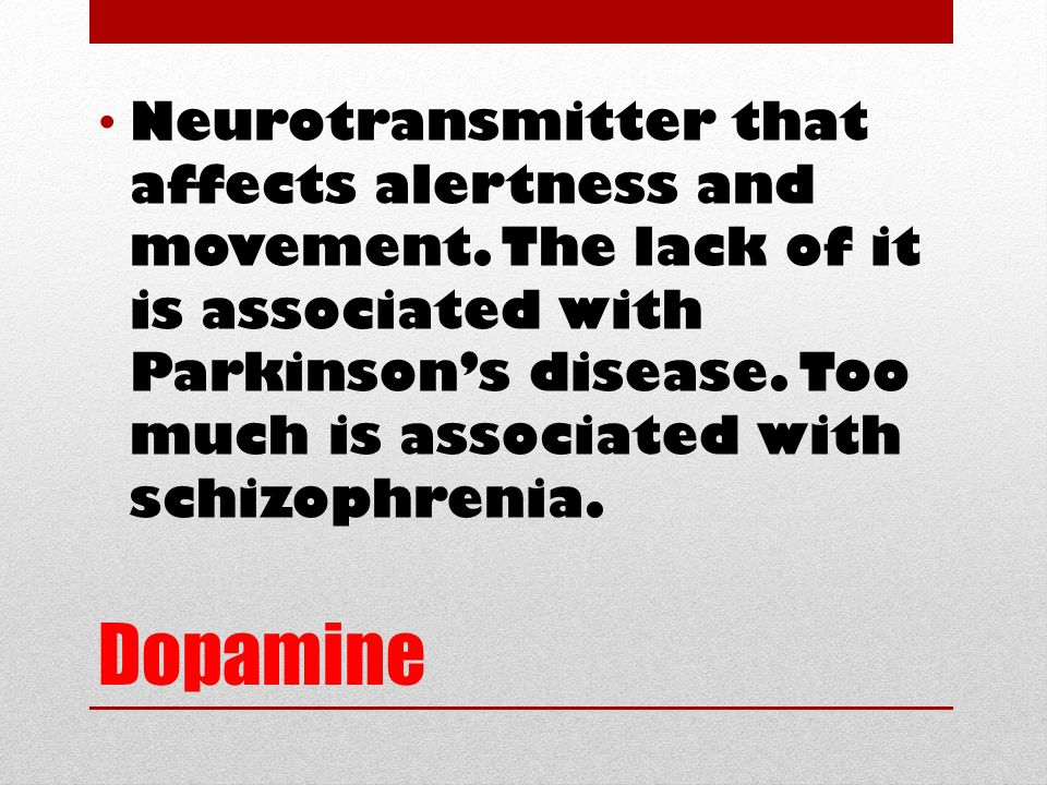 Dopamine Neurotransmitter that affects alertness and movement.