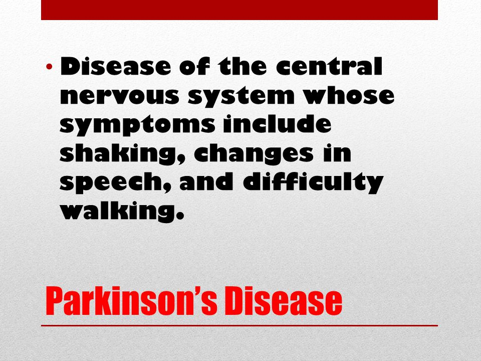 Parkinson's Disease Disease of the central nervous system whose symptoms include shaking, changes in speech, and difficulty walking.