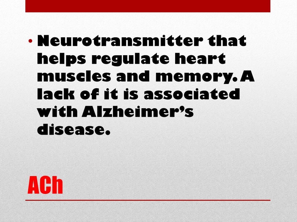 ACh Neurotransmitter that helps regulate heart muscles and memory. A lack of it is associated with Alzheimer's disease.
