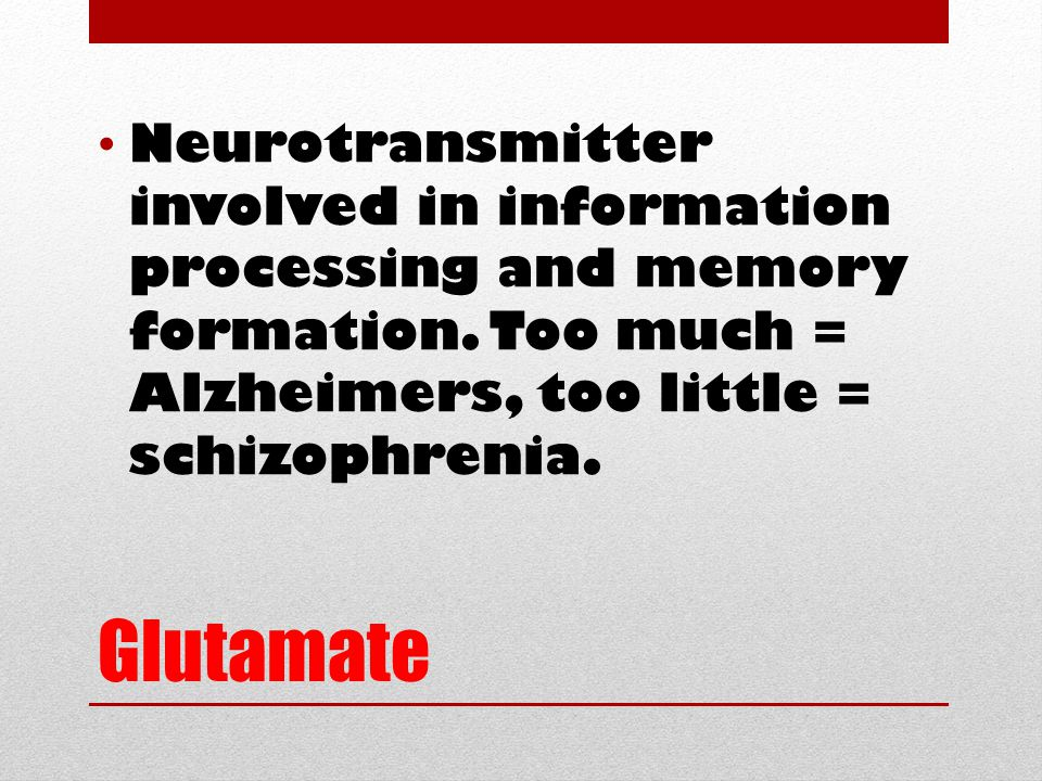 Glutamate Neurotransmitter involved in information processing and memory formation. Too much = Alzheimers, too little = schizophrenia.
