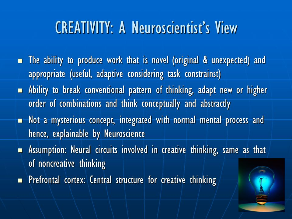 CREATIVITY: A Neuroscientist's View The ability to produce work that is novel (original & unexpected) and appropriate (useful, adaptive considering ta