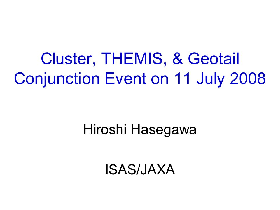 Cluster, THEMIS, & Geotail Conjunction Event on 11 July 2008 Hiroshi Hasegawa ISAS/JAXA
