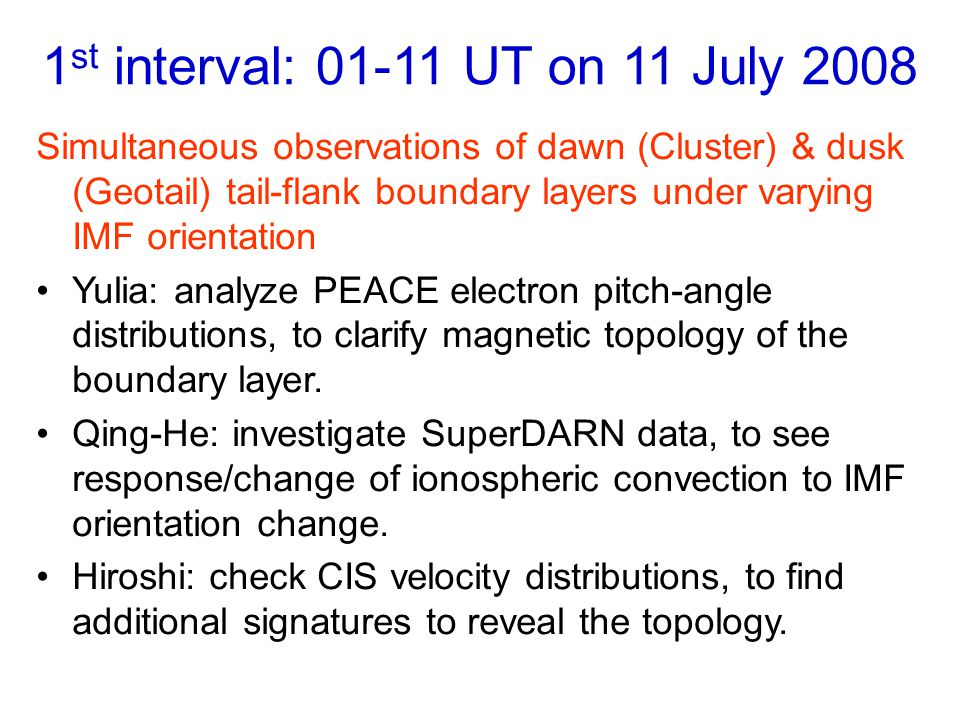 1 st interval: 01-11 UT on 11 July 2008 Simultaneous observations of dawn (Cluster) & dusk (Geotail) tail-flank boundary layers under varying IMF orientation Yulia: analyze PEACE electron pitch-angle distributions, to clarify magnetic topology of the boundary layer.