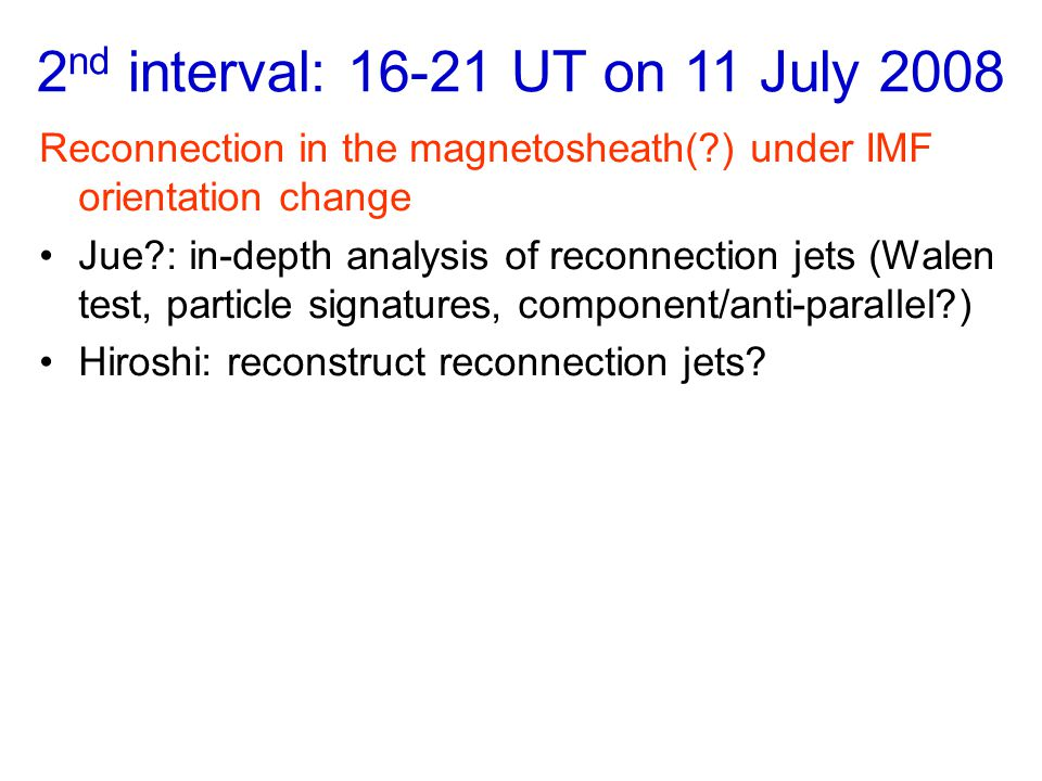 2 nd interval: 16-21 UT on 11 July 2008 Reconnection in the magnetosheath( ) under IMF orientation change Jue : in-depth analysis of reconnection jets (Walen test, particle signatures, component/anti-parallel ) Hiroshi: reconstruct reconnection jets