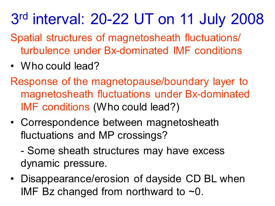 3 rd interval: 20-22 UT on 11 July 2008 Spatial structures of magnetosheath fluctuations/ turbulence under Bx-dominated IMF conditions Who could lead.