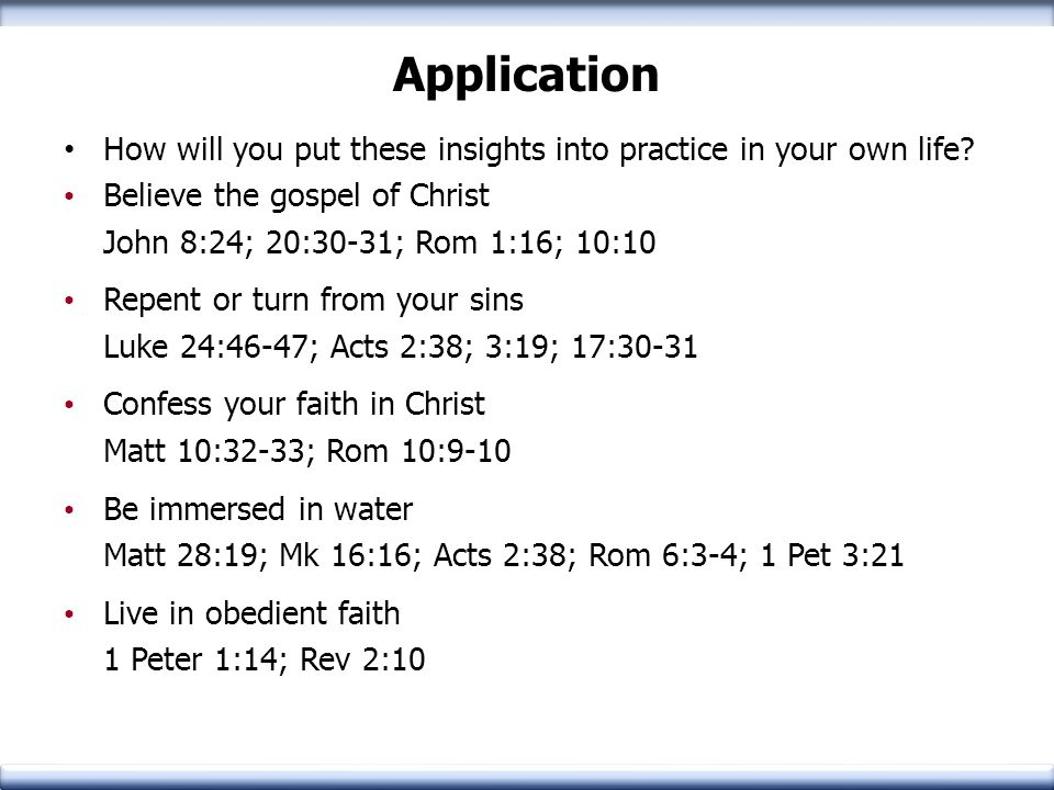 Application How will you put these insights into practice in your own life? Believe the gospel of Christ John 8:24; 20:30-31; Rom 1:16; 10:10 Repent o