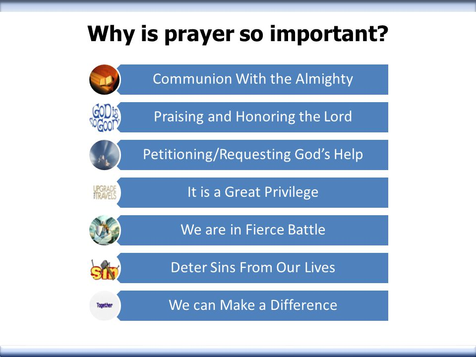 Why is prayer so important? Communion With the Almighty Praising and Honoring the Lord Petitioning/Requesting God's Help It is a Great Privilege We ar