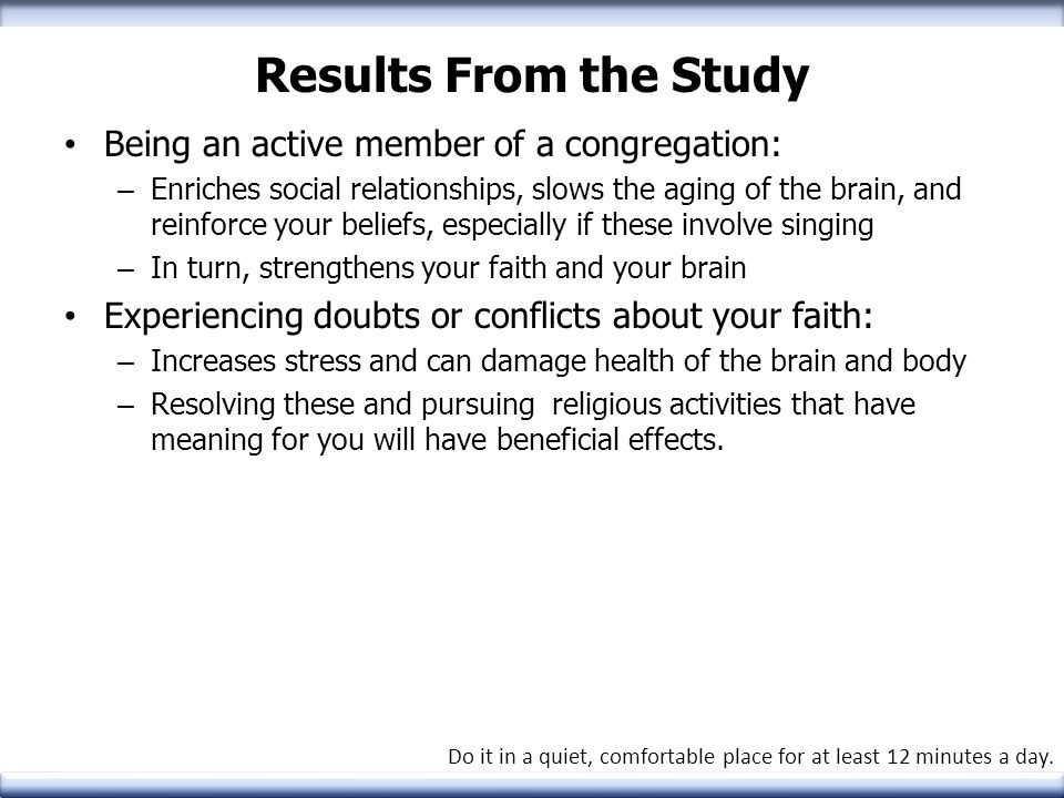 Results From the Study Being an active member of a congregation: – Enriches social relationships, slows the aging of the brain, and reinforce your bel