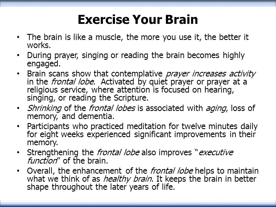 Exercise Your Brain The brain is like a muscle, the more you use it, the better it works. During prayer, singing or reading the brain becomes highly e