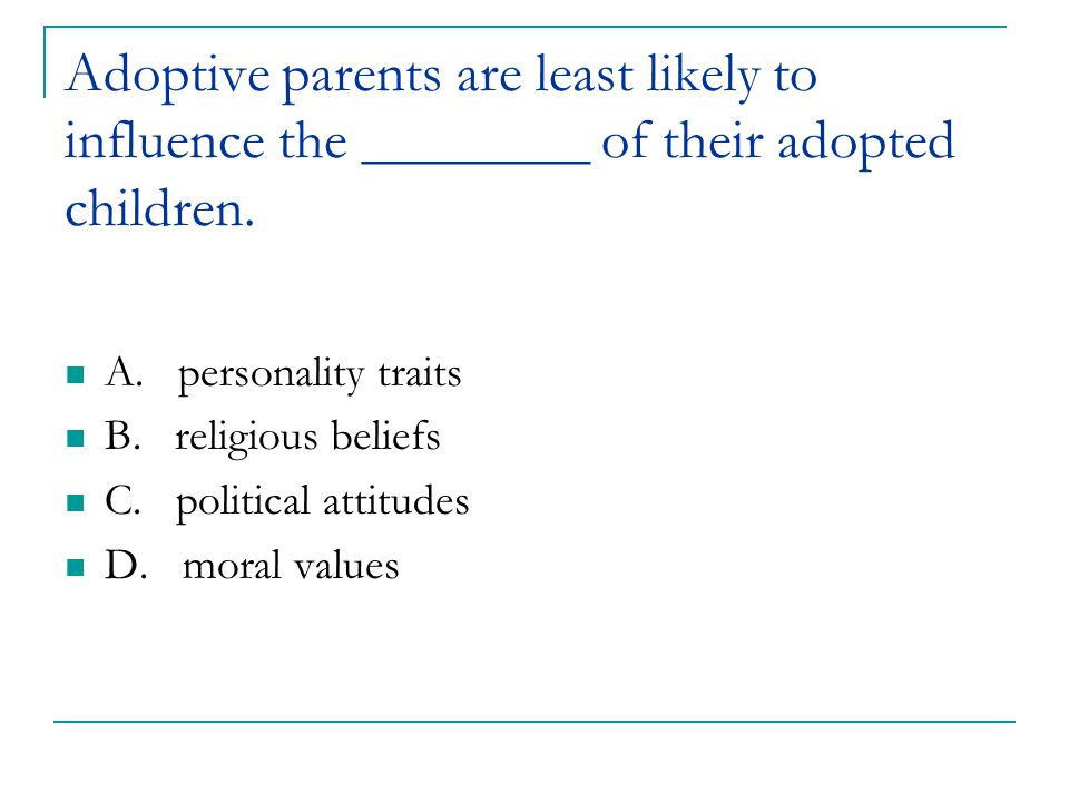 Adoptive parents are least likely to influence the ________ of their adopted children. A. personality traits B. religious beliefs C. political attitud