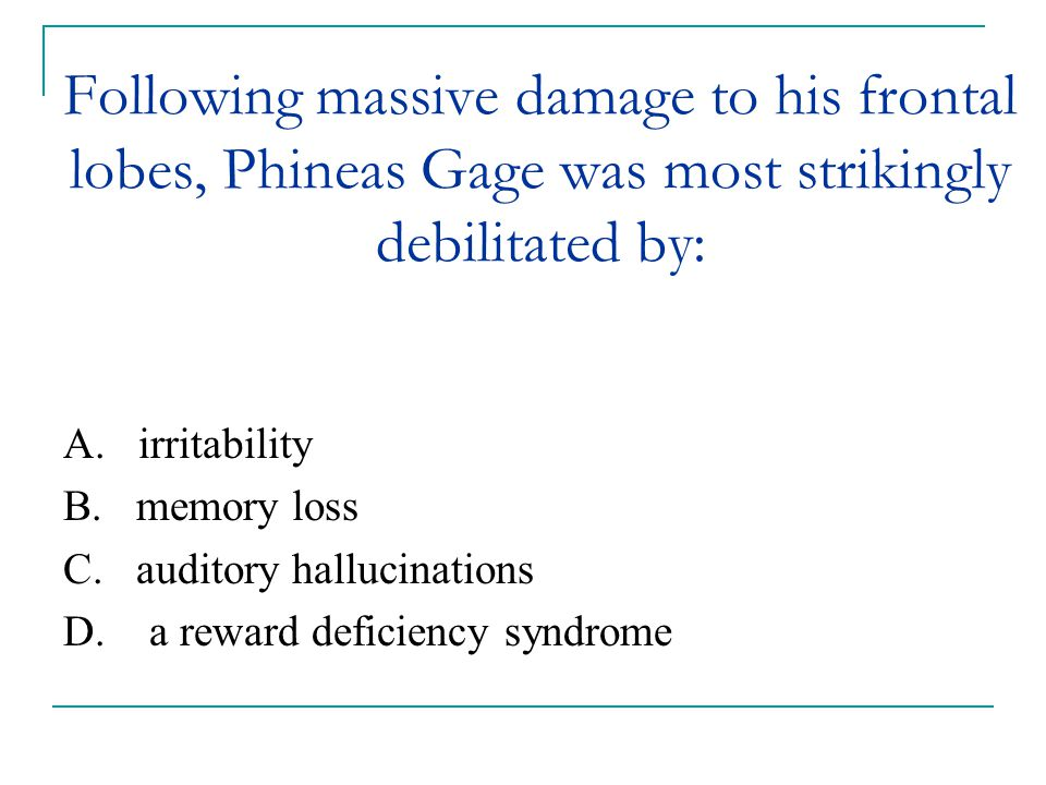 Following massive damage to his frontal lobes, Phineas Gage was most strikingly debilitated by: A. irritability B. memory loss C. auditory hallucinati