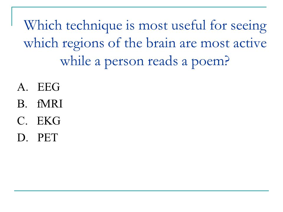 Which technique is most useful for seeing which regions of the brain are most active while a person reads a poem? A. EEG B. fMRI C. EKG D. PET