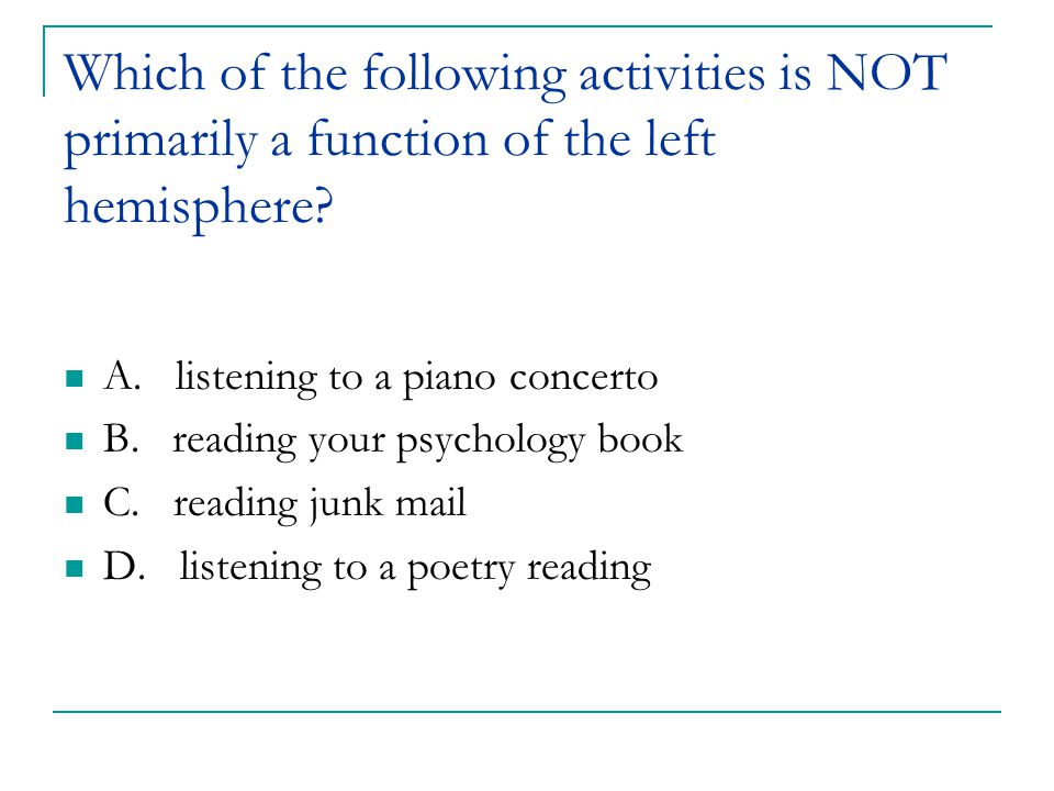 Which of the following activities is NOT primarily a function of the left hemisphere? A. listening to a piano concerto B. reading your psychology book