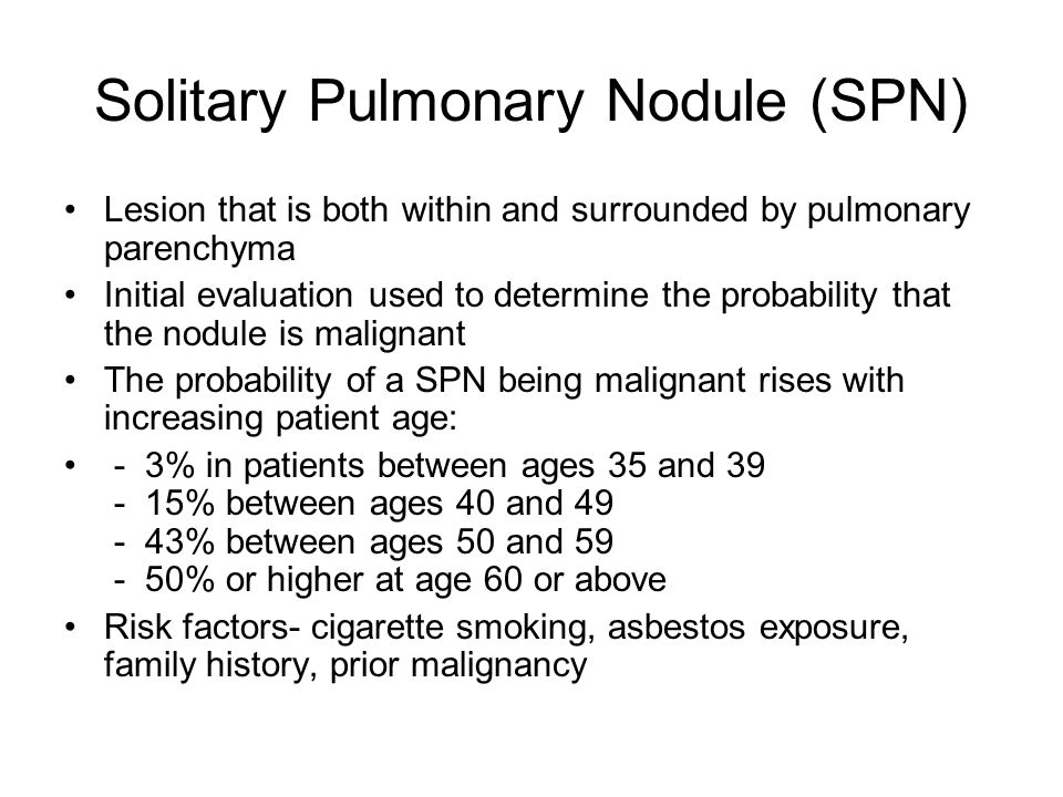 Solitary Pulmonary Nodule (SPN) Lesion that is both within and surrounded by pulmonary parenchyma Initial evaluation used to determine the probability that the nodule is malignant The probability of a SPN being malignant rises with increasing patient age: - 3% in patients between ages 35 and 39 - 15% between ages 40 and 49 - 43% between ages 50 and 59 - 50% or higher at age 60 or above Risk factors- cigarette smoking, asbestos exposure, family history, prior malignancy