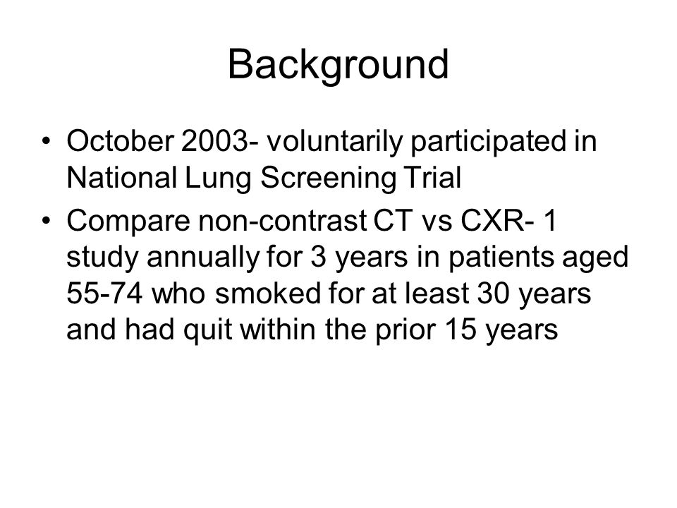 Background October 2003- voluntarily participated in National Lung Screening Trial Compare non-contrast CT vs CXR- 1 study annually for 3 years in patients aged 55-74 who smoked for at least 30 years and had quit within the prior 15 years
