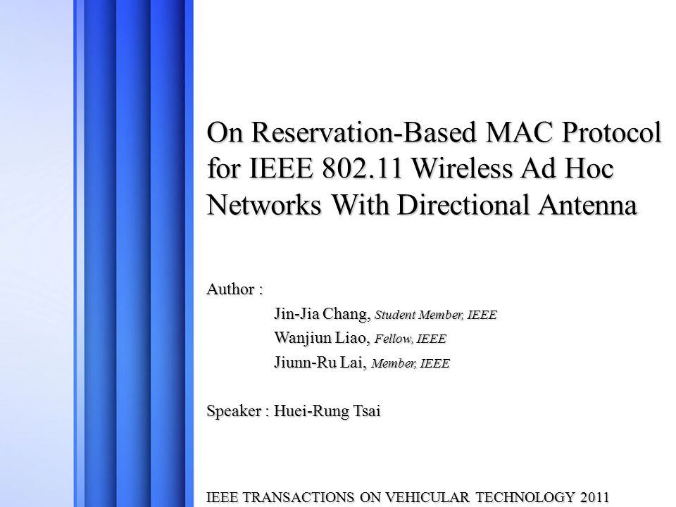 On Reservation-Based MAC Protocol for IEEE 802.11 Wireless Ad Hoc Networks With Directional Antenna Author : Jin-Jia Chang, Student Member, IEEE Wanjiun Liao, Fellow, IEEE Jiunn-Ru Lai, Member, IEEE Speaker : Huei-Rung Tsai IEEE TRANSACTIONS ON VEHICULAR TECHNOLOGY 2011